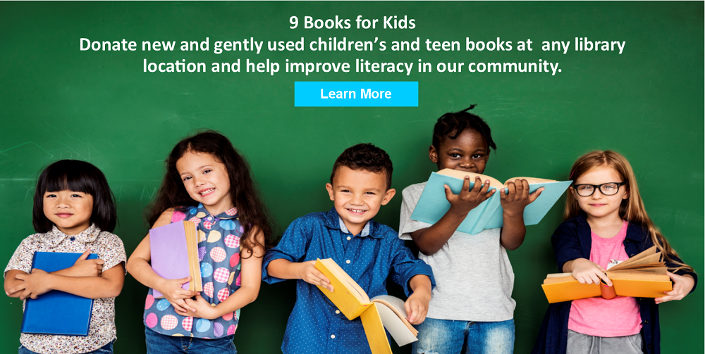 Donate new and gently used children's and teen books at any library or partner  location to participate in the 9 Books for Kids book drive!
