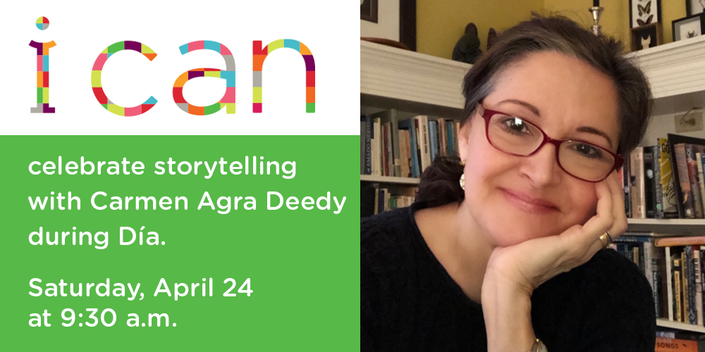 i can celebrate storytelling with Carmen Agra Deedy during Día on Saturday, April 24 at 9:30 a.m.
